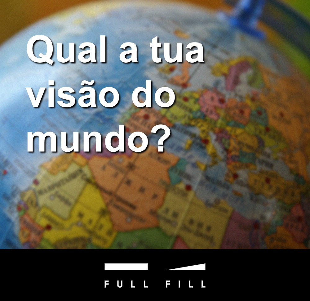 Qual a tua visão do mundo?
